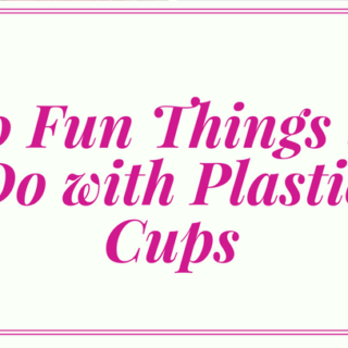20 Fun Things to do with Plastic Cups
